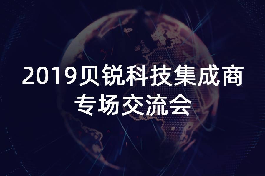 2019贝锐科技集成商专场交流会,报名开启